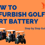 How to Refurbish Golf Cart Battery - Step by Step Guide